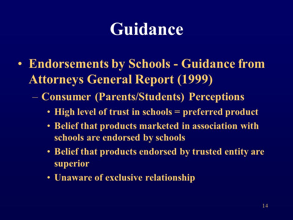 Endorsements by Schools - Guidance from Attorneys General Report (1999) –Consumer (Parents/Students) Perceptions High level of trust in schools = preferred product Belief that products marketed in association with schools are endorsed by schools Belief that products endorsed by trusted entity are superior Unaware of exclusive relationship Guidance 14
