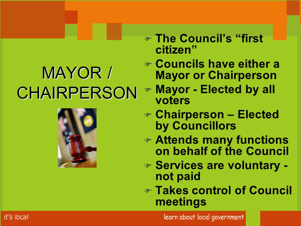 MAYOR / CHAIRPERSON F F The Council's first citizen F F Councils have either a Mayor or Chairperson F F Mayor - Elected by all voters F F Chairperson – Elected by Councillors F F Attends many functions on behalf of the Council F F Services are voluntary - not paid F F Takes control of Council meetings