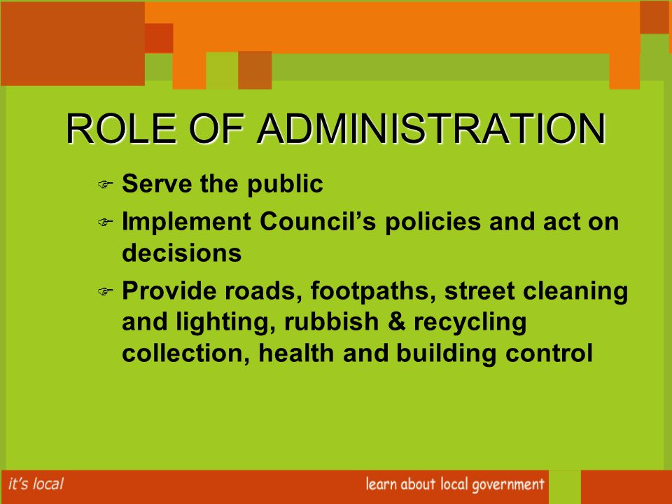 ROLE OF ADMINISTRATION F F Serve the public F F Implement Council's policies and act on decisions F F Provide roads, footpaths, street cleaning and lighting, rubbish & recycling collection, health and building control