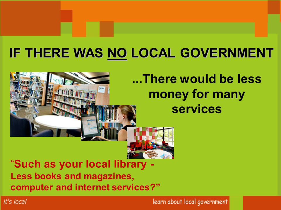 Such as your local library - Less books and magazines, computer and internet services IF THERE WAS NO LOCAL GOVERNMENT...There would be less money for many services