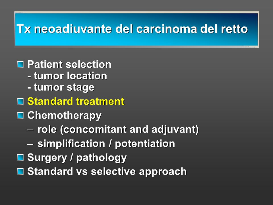 Tx neoadiuvante del carcinoma del retto Patient selection - tumor location - tumor stage Standard treatment Chemotherapy –role (concomitant and adjuva