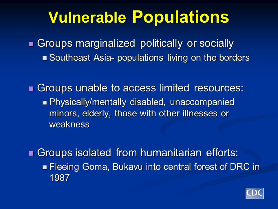 Vulnerable Populations Groups marginalized politically or socially Groups marginalized politically or socially Southeast Asia- populations living on the borders Southeast Asia- populations living on the borders Groups unable to access limited resources: Groups unable to access limited resources: Physically/mentally disabled, unaccompanied minors, elderly, those with other illnesses or weakness Physically/mentally disabled, unaccompanied minors, elderly, those with other illnesses or weakness Groups isolated from humanitarian efforts: Groups isolated from humanitarian efforts: Fleeing Goma, Bukavu into central forest of DRC in 1987 Fleeing Goma, Bukavu into central forest of DRC in 1987