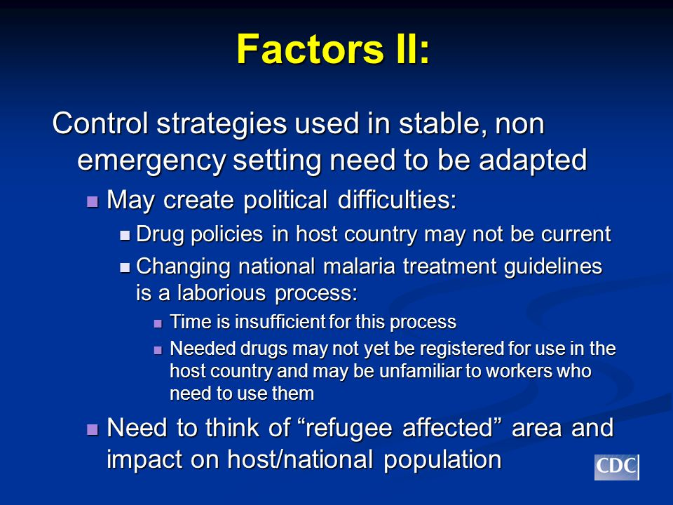 Factors II: Control strategies used in stable, non emergency setting need to be adapted May create political difficulties: May create political difficulties: Drug policies in host country may not be current Drug policies in host country may not be current Changing national malaria treatment guidelines is a laborious process: Changing national malaria treatment guidelines is a laborious process: Time is insufficient for this process Time is insufficient for this process Needed drugs may not yet be registered for use in the host country and may be unfamiliar to workers who need to use them Needed drugs may not yet be registered for use in the host country and may be unfamiliar to workers who need to use them Need to think of refugee affected area and impact on host/national population Need to think of refugee affected area and impact on host/national population