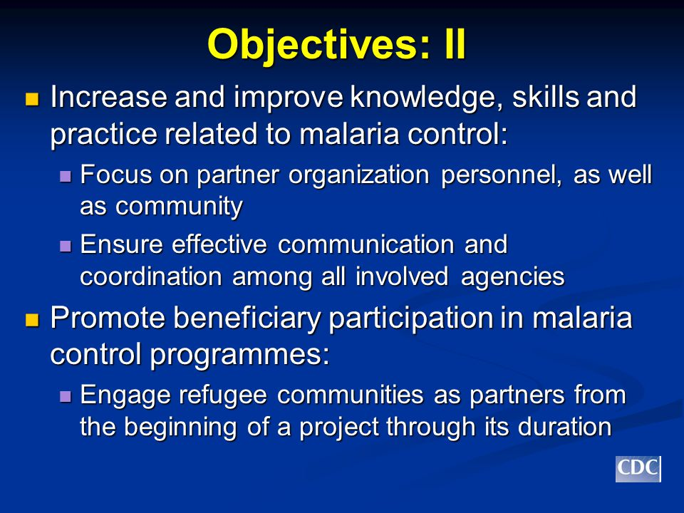 Objectives: II Increase and improve knowledge, skills and practice related to malaria control: Increase and improve knowledge, skills and practice related to malaria control: Focus on partner organization personnel, as well as community Focus on partner organization personnel, as well as community Ensure effective communication and coordination among all involved agencies Ensure effective communication and coordination among all involved agencies Promote beneficiary participation in malaria control programmes: Promote beneficiary participation in malaria control programmes: Engage refugee communities as partners from the beginning of a project through its duration Engage refugee communities as partners from the beginning of a project through its duration