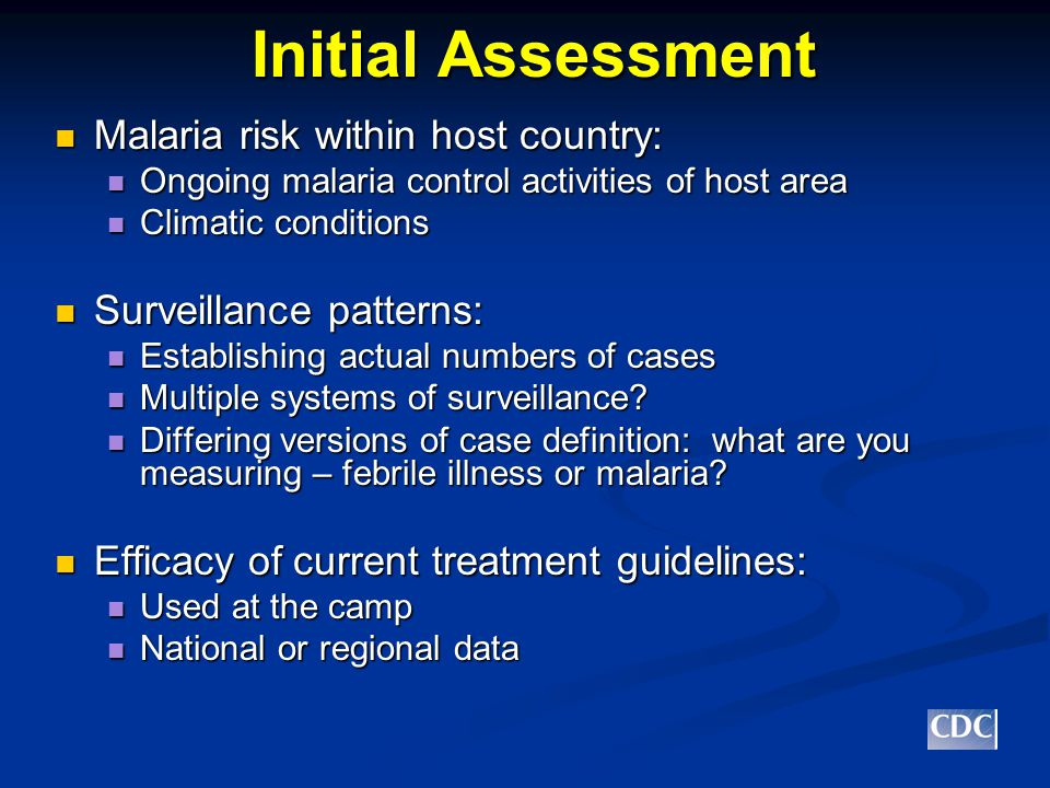 Initial Assessment Malaria risk within host country: Malaria risk within host country: Ongoing malaria control activities of host area Ongoing malaria control activities of host area Climatic conditions Climatic conditions Surveillance patterns: Surveillance patterns: Establishing actual numbers of cases Establishing actual numbers of cases Multiple systems of surveillance.