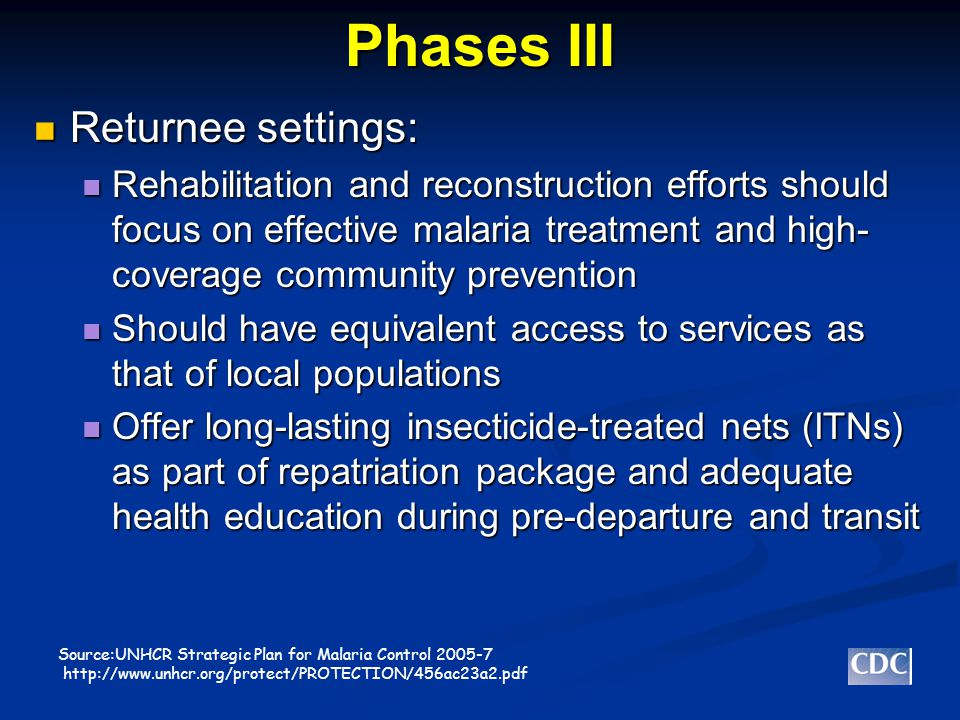 Phases III Returnee settings: Returnee settings: Rehabilitation and reconstruction efforts should focus on effective malaria treatment and high- coverage community prevention Rehabilitation and reconstruction efforts should focus on effective malaria treatment and high- coverage community prevention Should have equivalent access to services as that of local populations Should have equivalent access to services as that of local populations Offer long-lasting insecticide-treated nets (ITNs) as part of repatriation package and adequate health education during pre-departure and transit Offer long-lasting insecticide-treated nets (ITNs) as part of repatriation package and adequate health education during pre-departure and transit Source:UNHCR Strategic Plan for Malaria Control 2005-7 http://www.unhcr.org/protect/PROTECTION/456ac23a2.pdf