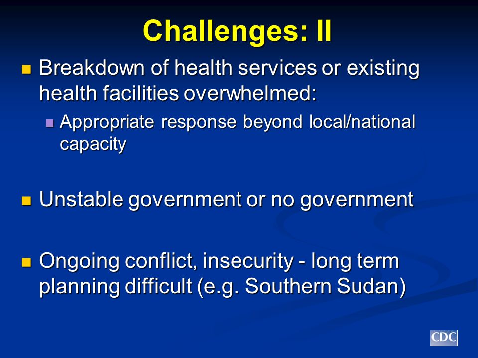 Challenges: II Breakdown of health services or existing health facilities overwhelmed: Breakdown of health services or existing health facilities overwhelmed: Appropriate response beyond local/national capacity Appropriate response beyond local/national capacity Unstable government or no government Unstable government or no government Ongoing conflict, insecurity - long term planning difficult (e.g.