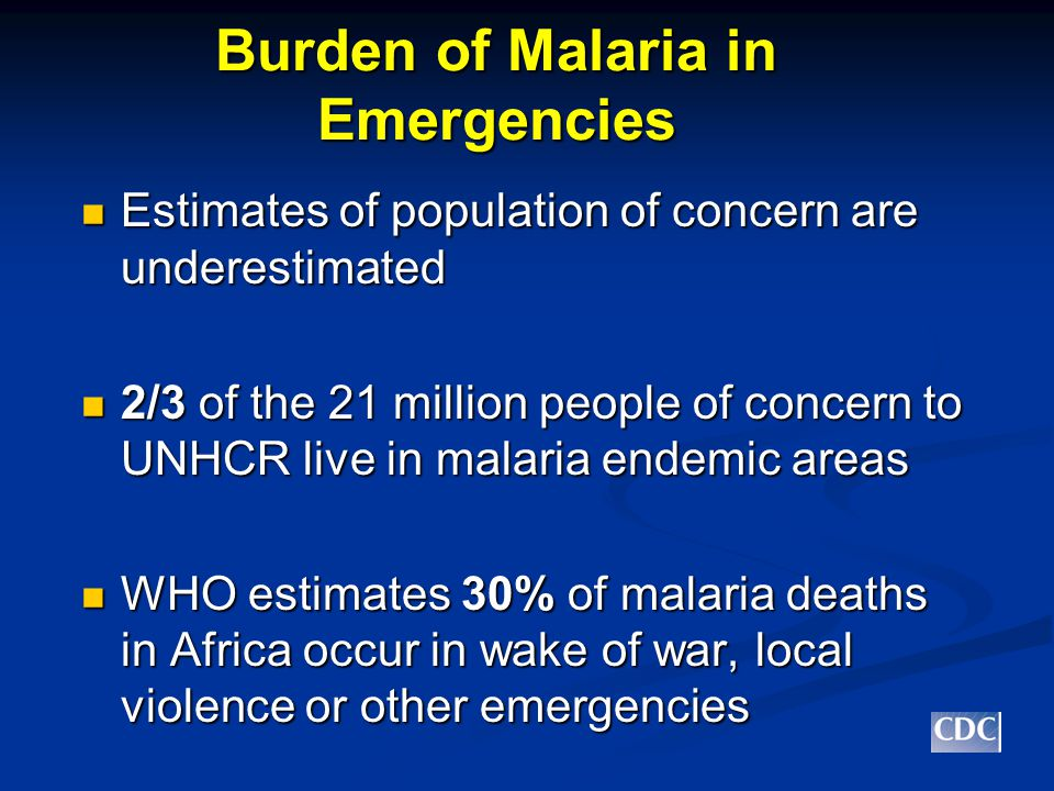 Phases of Emergencies Emergency Phase: Emergency Phase: Focus on decreasing morbidity and mortality through prompt access to effective treatment with artemisinin-based combination therapy Focus on decreasing morbidity and mortality through prompt access to effective treatment with artemisinin-based combination therapy If feasible, supplement with prevention, targeting groups at highest risk of severe malaria and death If feasible, supplement with prevention, targeting groups at highest risk of severe malaria and death Source: UNHCR Strategic Plan for Malaria Control 2005-7