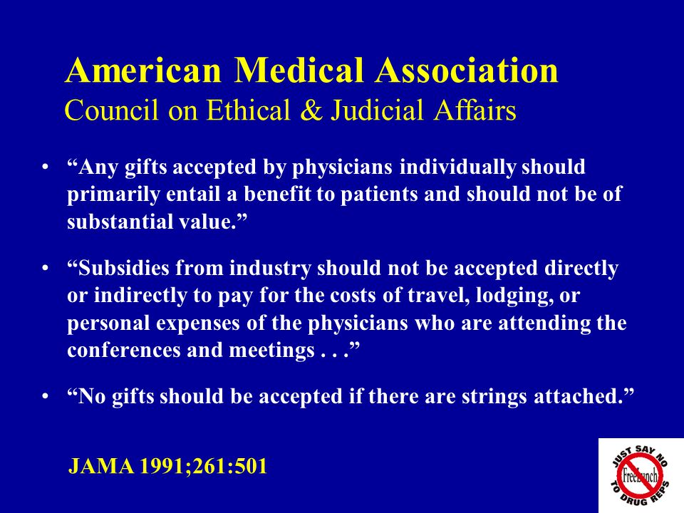 American Medical Association Council on Ethical & Judicial Affairs Any gifts accepted by physicians individually should primarily entail a benefit to patients and should not be of substantial value. Subsidies from industry should not be accepted directly or indirectly to pay for the costs of travel, lodging, or personal expenses of the physicians who are attending the conferences and meetings... No gifts should be accepted if there are strings attached. JAMA 1991;261:501