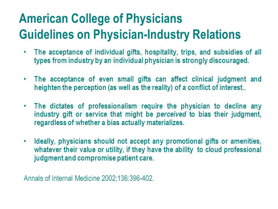 American College of Physicians Guidelines on Physician-Industry Relations The acceptance of individual gifts, hospitality, trips, and subsidies of all types from industry by an individual physician is strongly discouraged.