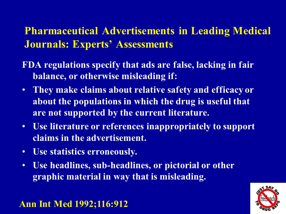 Pharmaceutical Advertisements in Leading Medical Journals: Experts' Assessments FDA regulations specify that ads are false, lacking in fair balance, or otherwise misleading if: They make claims about relative safety and efficacy or about the populations in which the drug is useful that are not supported by the current literature.