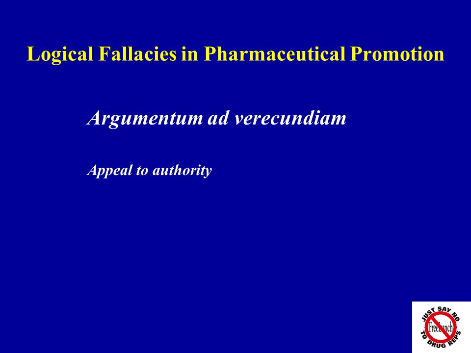 Logical Fallacies in Pharmaceutical Promotion Argumentum ad verecundiam Appeal to authority