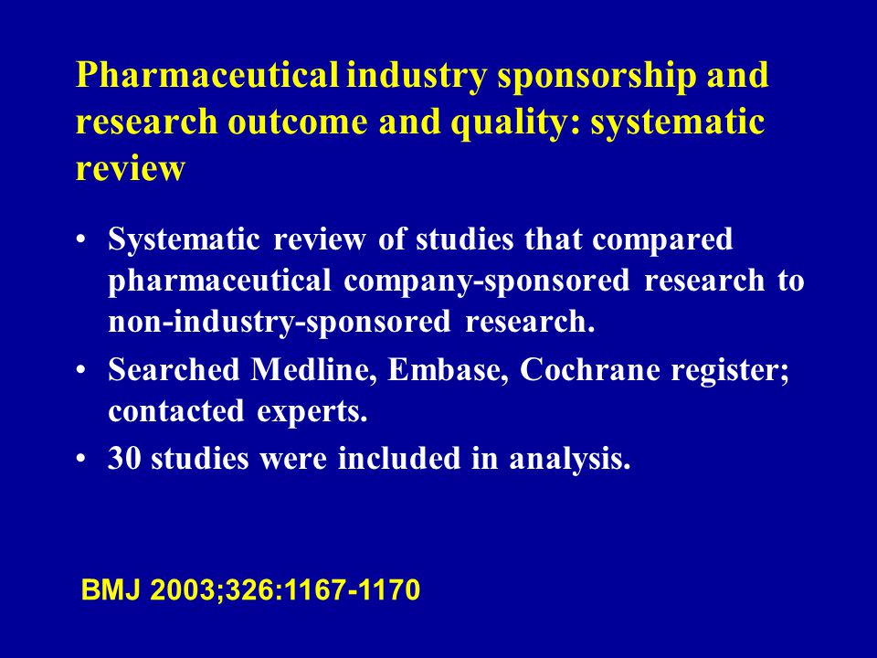 Pharmaceutical industry sponsorship and research outcome and quality: systematic review Systematic review of studies that compared pharmaceutical company-sponsored research to non-industry-sponsored research.
