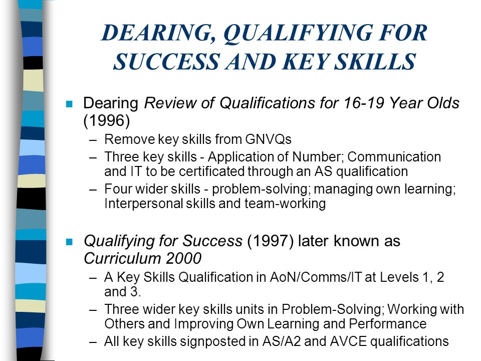 DEARING, QUALIFYING FOR SUCCESS AND KEY SKILLS n Dearing Review of Qualifications for 16-19 Year Olds (1996) –Remove key skills from GNVQs –Three key