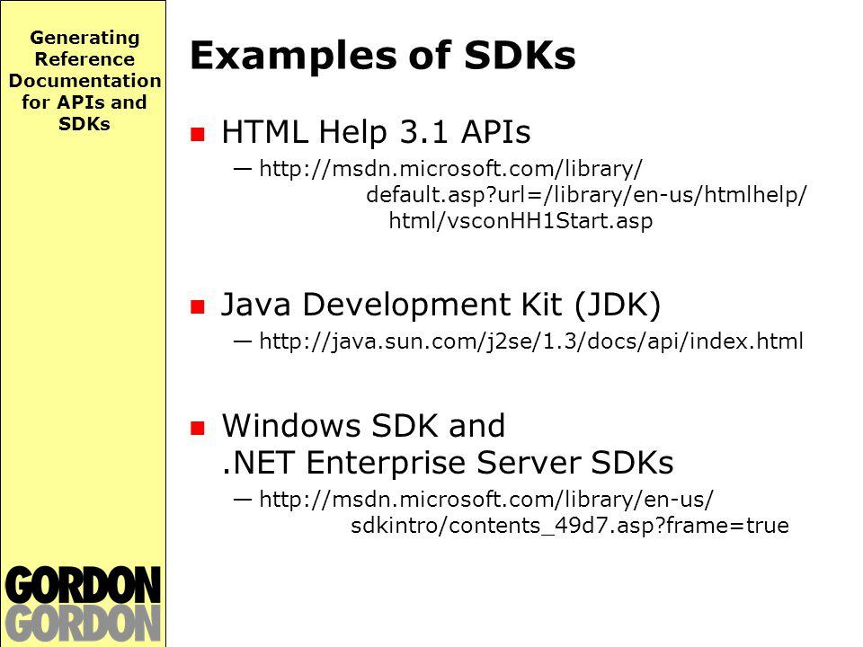 Generating Reference Documentation for APIs and SDKs Examples of SDKs HTML Help 3.1 APIs —http://msdn.microsoft.com/library/ default.asp url=/library/en-us/htmlhelp/ html/vsconHH1Start.asp Java Development Kit (JDK) —http://java.sun.com/j2se/1.3/docs/api/index.html Windows SDK and.NET Enterprise Server SDKs —http://msdn.microsoft.com/library/en-us/ sdkintro/contents_49d7.asp frame=true