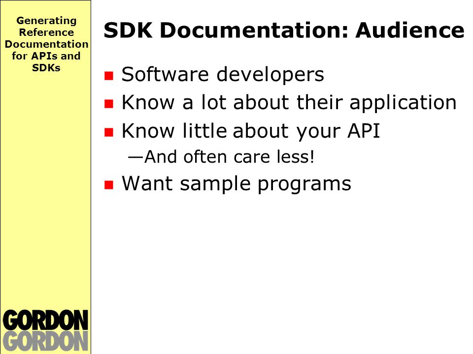Generating Reference Documentation for APIs and SDKs SDK Documentation: Audience Software developers Know a lot about their application Know little about your API —And often care less.