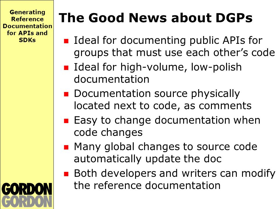 Generating Reference Documentation for APIs and SDKs The Good News about DGPs Ideal for documenting public APIs for groups that must use each other's code Ideal for high-volume, low-polish documentation Documentation source physically located next to code, as comments Easy to change documentation when code changes Many global changes to source code automatically update the doc Both developers and writers can modify the reference documentation