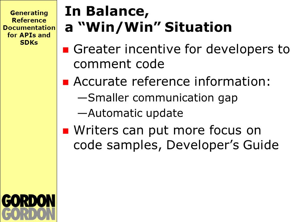 Generating Reference Documentation for APIs and SDKs In Balance, a Win/Win Situation Greater incentive for developers to comment code Accurate reference information: —Smaller communication gap —Automatic update Writers can put more focus on code samples, Developer's Guide