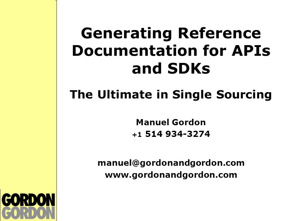 Generating Reference Documentation for APIs and SDKs Manuel Gordon Worked in computers for 25+ years Programmer: statistics, MIS, graphics Professor of Computer Science at Vanier College High-tech and business journalism High-tech corporate communications Teaching and training: McGill, Concordia, U of T, corporate clients Past president of STC Montreal chapter Technical writing consultant since 1990