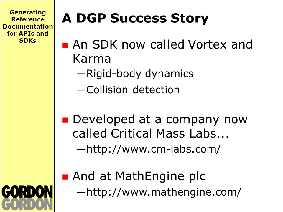 Generating Reference Documentation for APIs and SDKs A DGP Success Story An SDK now called Vortex and Karma —Rigid-body dynamics —Collision detection Developed at a company now called Critical Mass Labs...