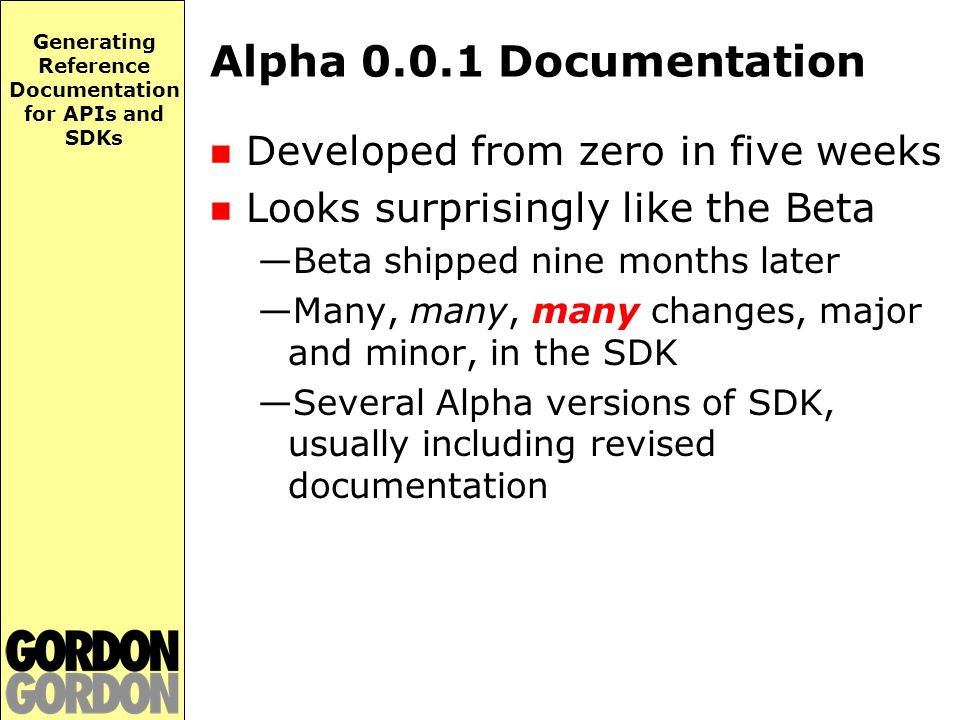 Generating Reference Documentation for APIs and SDKs Alpha 0.0.1 Documentation Developed from zero in five weeks Looks surprisingly like the Beta —Beta shipped nine months later —Many, many, many changes, major and minor, in the SDK —Several Alpha versions of SDK, usually including revised documentation