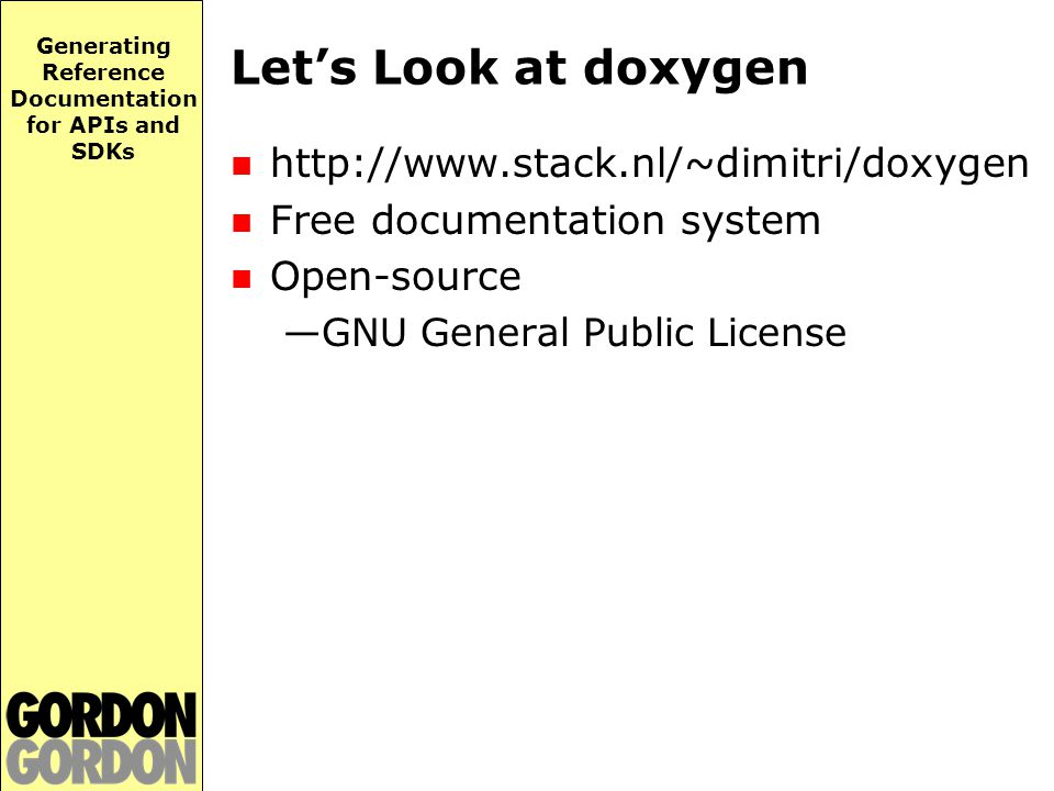 Generating Reference Documentation for APIs and SDKs Let's Look at doxygen http://www.stack.nl/~dimitri/doxygen Free documentation system Open-source —GNU General Public License
