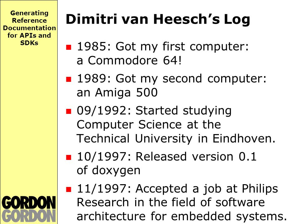 Generating Reference Documentation for APIs and SDKs Dimitri van Heesch's Log 1985: Got my first computer: a Commodore 64.