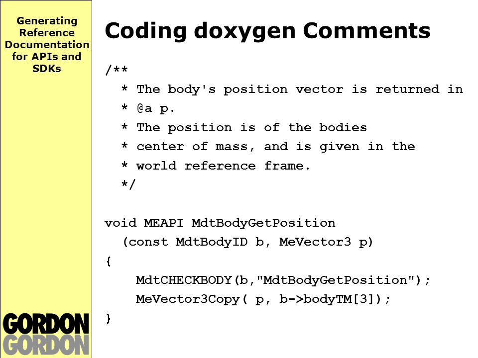 Generating Reference Documentation for APIs and SDKs Coding doxygen Comments /** * The body s position vector is returned in * @a p.