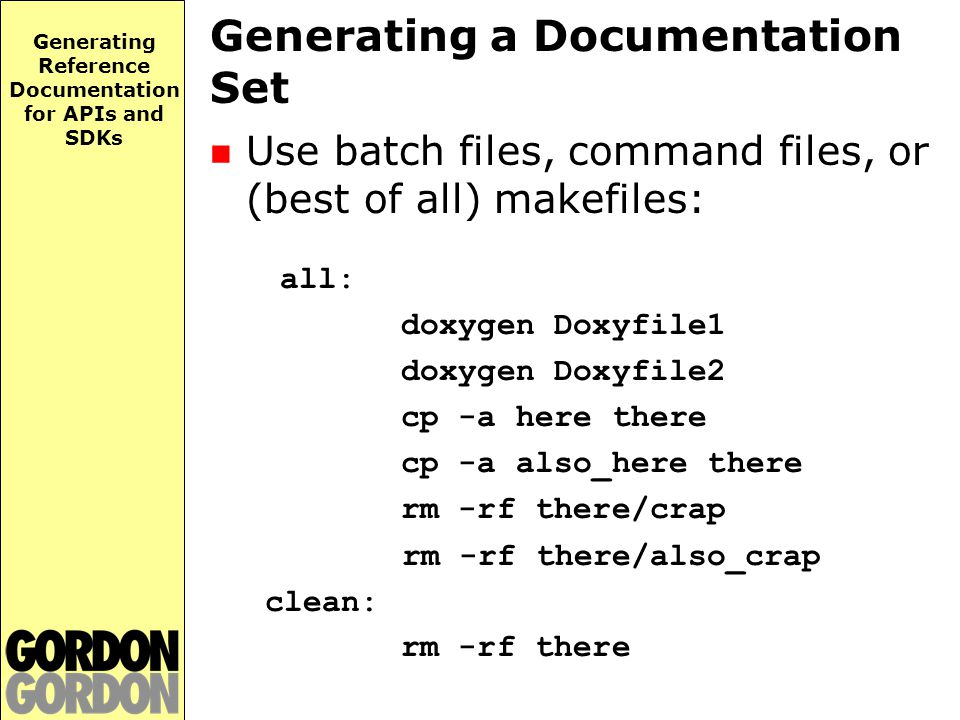 Generating Reference Documentation for APIs and SDKs Generating a Documentation Set Use batch files, command files, or (best of all) makefiles: all: doxygen Doxyfile1 doxygen Doxyfile2 cp -a here there cp -a also_here there rm -rf there/crap rm -rf there/also_crap clean: rm -rf there