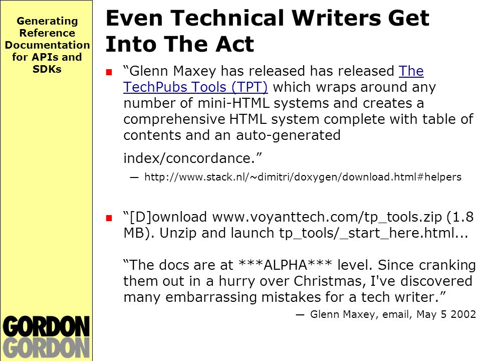 Generating Reference Documentation for APIs and SDKs Even Technical Writers Get Into The Act Glenn Maxey has released has released The TechPubs Tools (TPT) which wraps around any number of mini-HTML systems and creates a comprehensive HTML system complete with table of contents and an auto-generated index/concordance. —http://www.stack.nl/~dimitri/doxygen/download.html#helpers [D]ownload www.voyanttech.com/tp_tools.zip (1.8 MB).