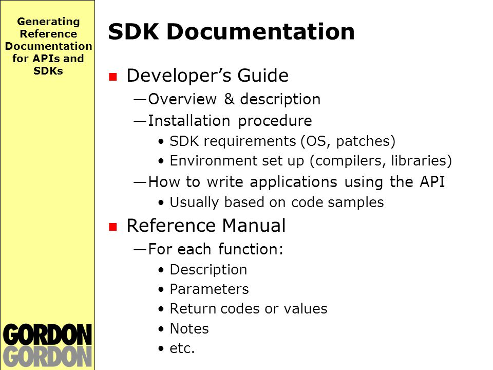 Generating Reference Documentation for APIs and SDKs Examples of SDKs HTML Help 3.1 APIs —http://msdn.microsoft.com/library/ default.asp?url=/library/en-us/htmlhelp/ html/vsconHH1Start.asp Java Development Kit (JDK) —http://java.sun.com/j2se/1.3/docs/api/index.html Windows SDK and.NET Enterprise Server SDKs —http://msdn.microsoft.com/library/en-us/ sdkintro/contents_49d7.asp?frame=true