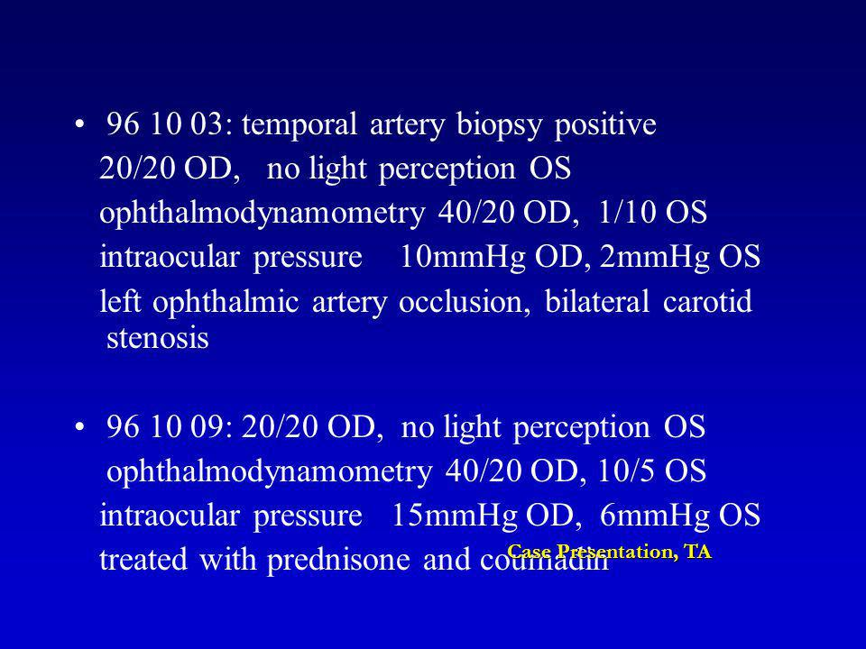 96 10 03: temporal artery biopsy positive 20/20 OD, no light perception OS ophthalmodynamometry 40/20 OD, 1/10 OS intraocular pressure 10mmHg OD, 2mmHg OS left ophthalmic artery occlusion, bilateral carotid stenosis 96 10 09: 20/20 OD, no light perception OS ophthalmodynamometry 40/20 OD, 10/5 OS intraocular pressure 15mmHg OD, 6mmHg OS treated with prednisone and coumadin Case Presentation, TA