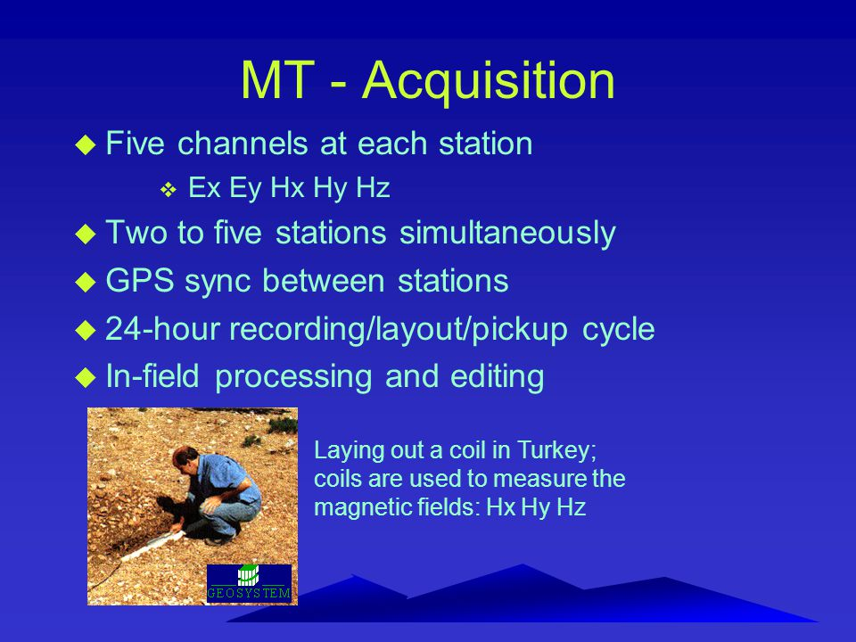 MT - Acquisition u Five channels at each station v Ex Ey Hx Hy Hz u Two to five stations simultaneously u GPS sync between stations u 24-hour recordin
