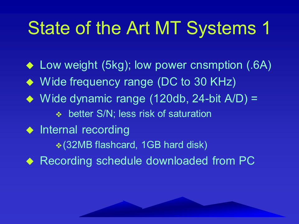 State of the Art MT Systems 1 u Low weight (5kg); low power cnsmption (.6A) u Wide frequency range (DC to 30 KHz) u Wide dynamic range (120db, 24-bit