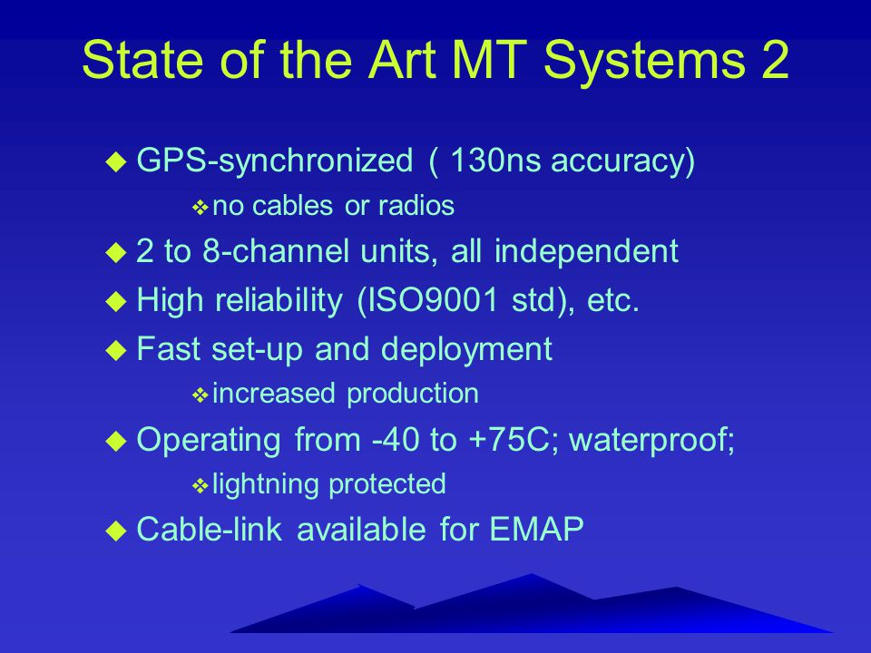 State of the Art MT Systems 2 u GPS-synchronized ( 130ns accuracy) v no cables or radios u 2 to 8-channel units, all independent u High reliability (I