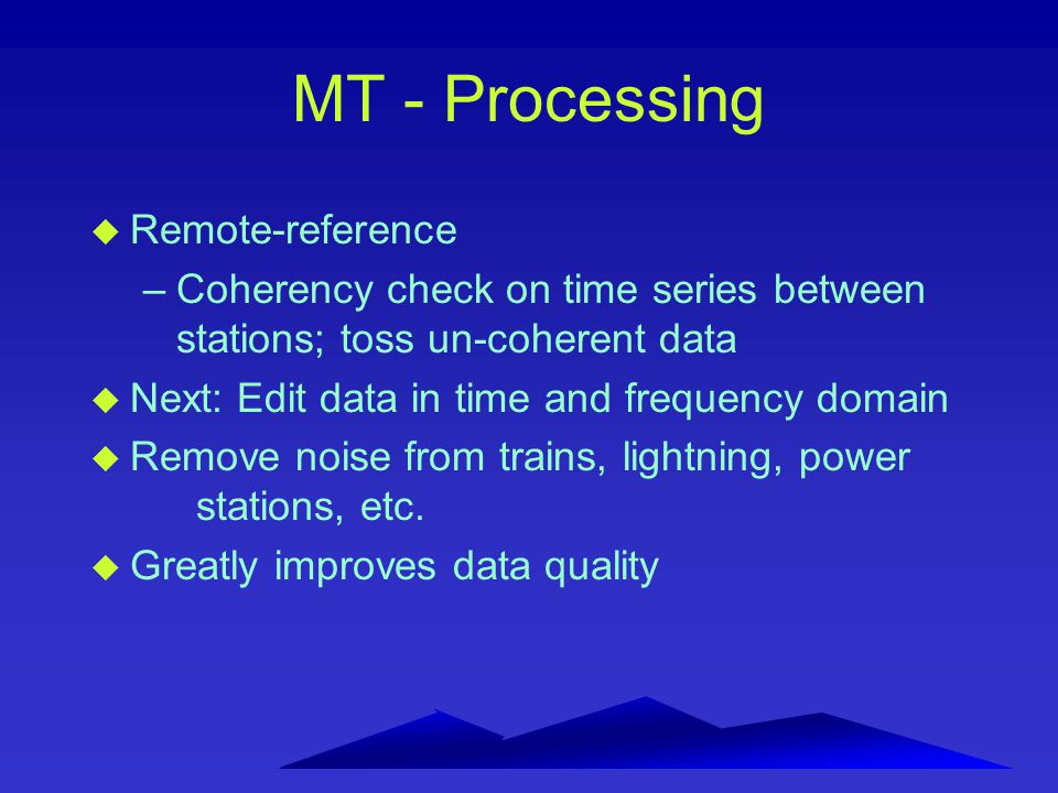 MT - Processing u Remote-reference –Coherency check on time series between stations; toss un-coherent data u Next: Edit data in time and frequency dom