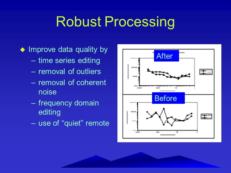"Robust Processing u Improve data quality by –time series editing –removal of outliers –removal of coherent noise –frequency domain editing –use of ""qu"