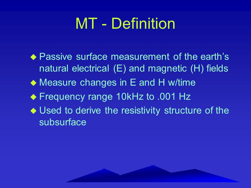 MT - Definition u Passive surface measurement of the earth's natural electrical (E) and magnetic (H) fields u Measure changes in E and H w/time u Freq