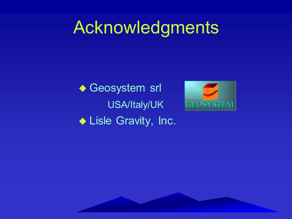 Acknowledgments u Geosystem srl USA/Italy/UK u Lisle Gravity, Inc.