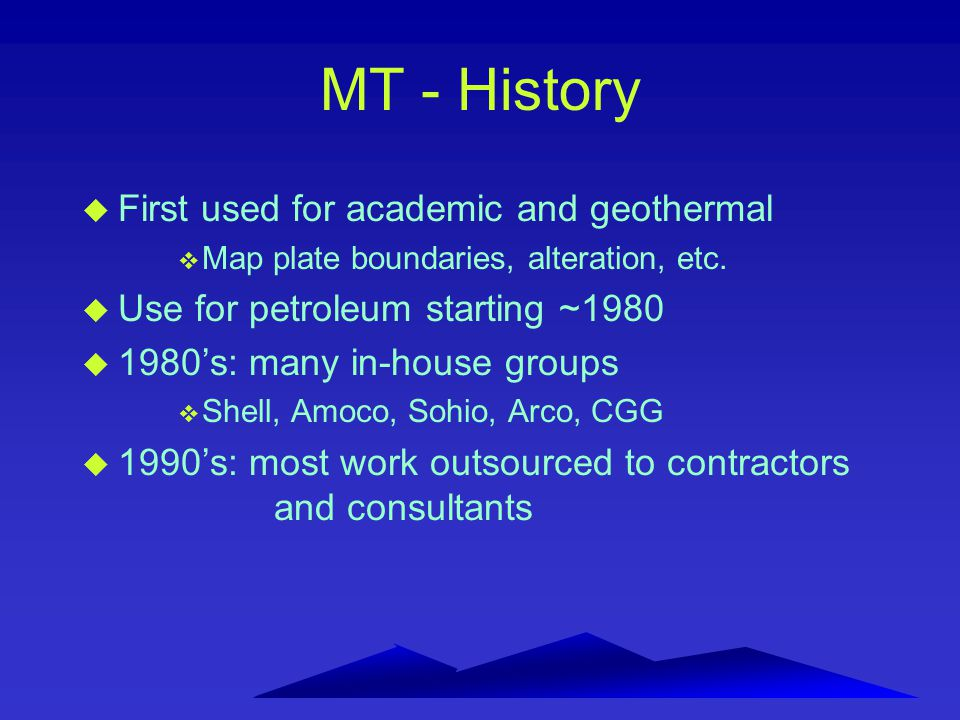 Advantages and disadvantages of AMT/MT for petroleum exploration: u Great depth of penetration (10 s of kms) u Provides information in non- seismic or poor seismic areas u No transmitter required u Light-weight equipment --very portable u Good production rate (2 - 5 km/day) u Better resolution than grav/mag u Well-developed interpretation procedure u Fast interpretation u Little impact on environment u Can access almost anywhere u Coupling with lateral conductors (e.g.