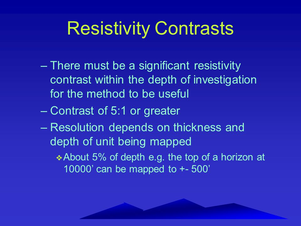 Resistivity Contrasts –There must be a significant resistivity contrast within the depth of investigation for the method to be useful –Contrast of 5:1