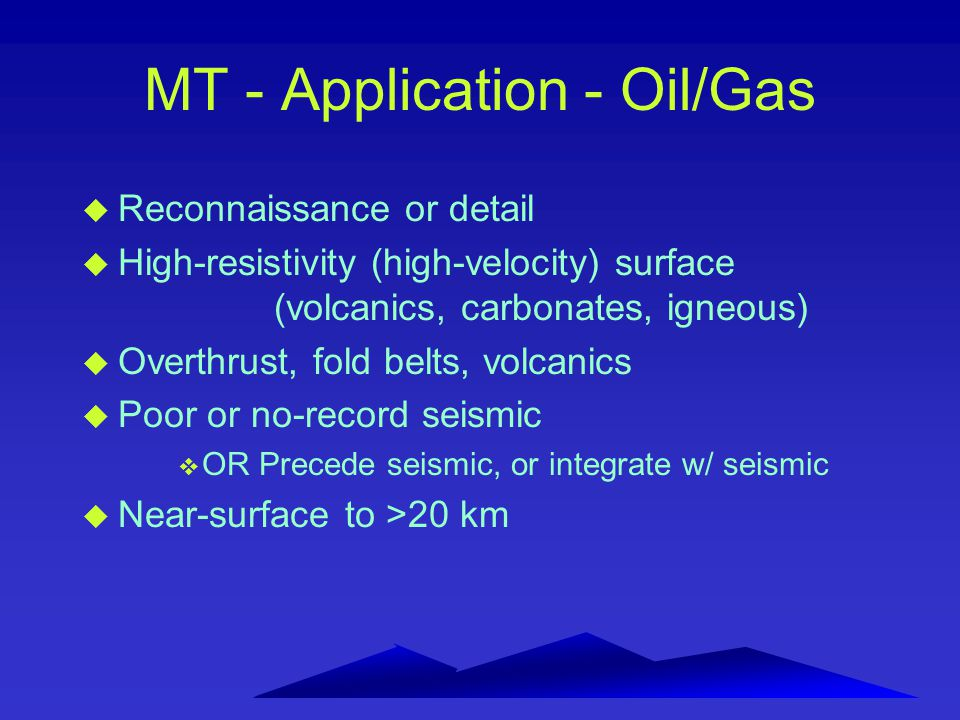 MT - Application - Oil/Gas u Reconnaissance or detail u High-resistivity (high-velocity) surface (volcanics, carbonates, igneous) u Overthrust, fold b