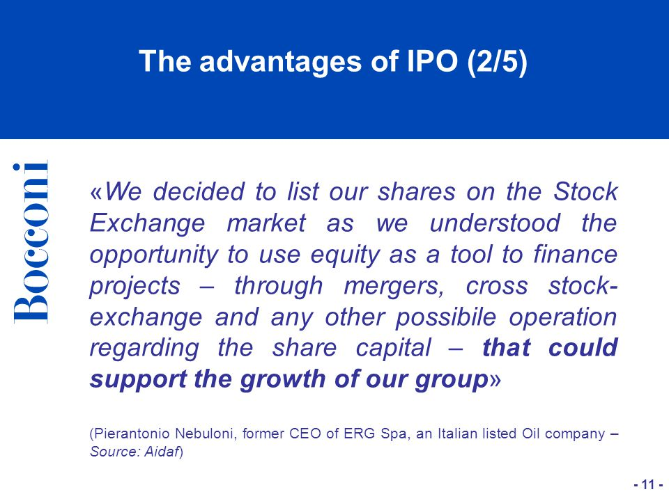 - 11 - The advantages of IPO (2/5) «We decided to list our shares on the Stock Exchange market as we understood the opportunity to use equity as a tool to finance projects – through mergers, cross stock- exchange and any other possibile operation regarding the share capital – that could support the growth of our group» (Pierantonio Nebuloni, former CEO of ERG Spa, an Italian listed Oil company – Source: Aidaf)