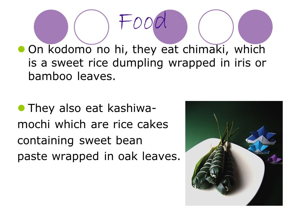 Food On kodomo no hi, they eat chimaki, which is a sweet rice dumpling wrapped in iris or bamboo leaves.