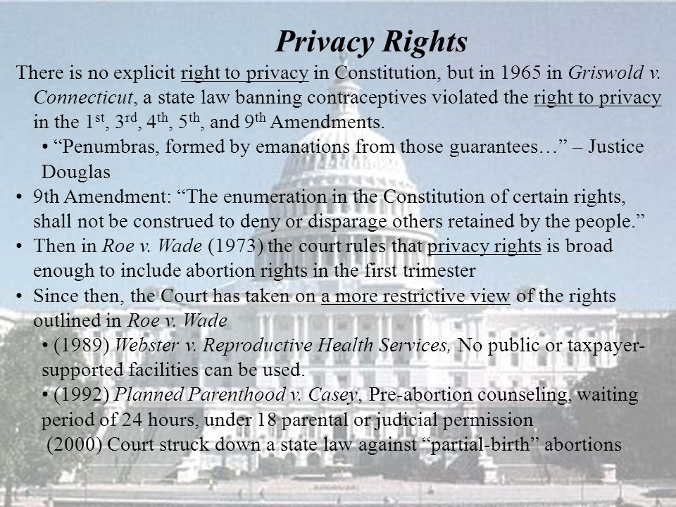 Privacy Rights There is no explicit right to privacy in Constitution, but in 1965 in Griswold v.