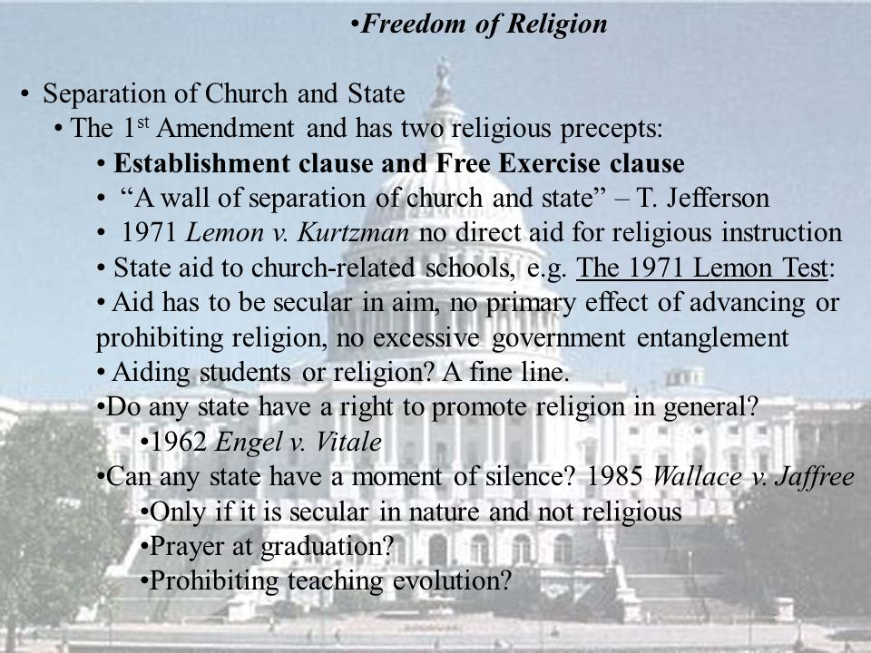 Freedom of Religion Separation of Church and State The 1 st Amendment and has two religious precepts: Establishment clause and Free Exercise clause A wall of separation of church and state – T.