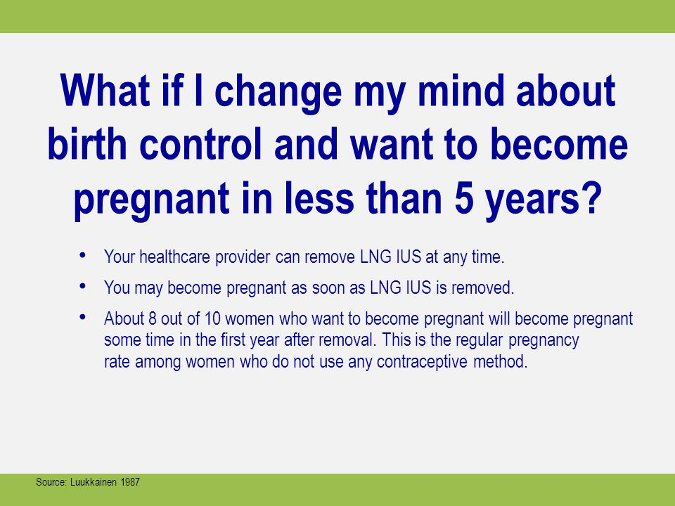 What if I change my mind about birth control and want to become pregnant in less than 5 years? Your healthcare provider can remove LNG IUS at any time