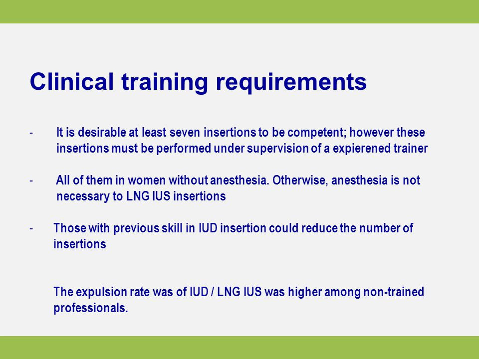 Clinical training requirements - It is desirable at least seven insertions to be competent; however these insertions must be performed under supervision of a expierened trainer - All of them in women without anesthesia.