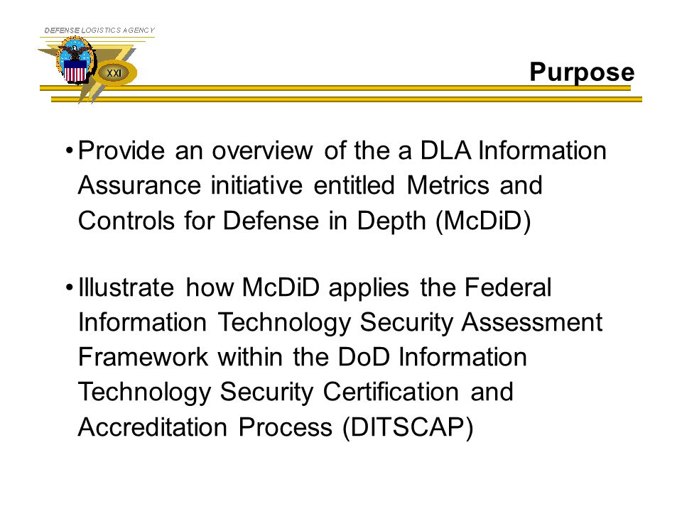 Purpose Provide an overview of the a DLA Information Assurance initiative entitled Metrics and Controls for Defense in Depth (McDiD) Illustrate how Mc