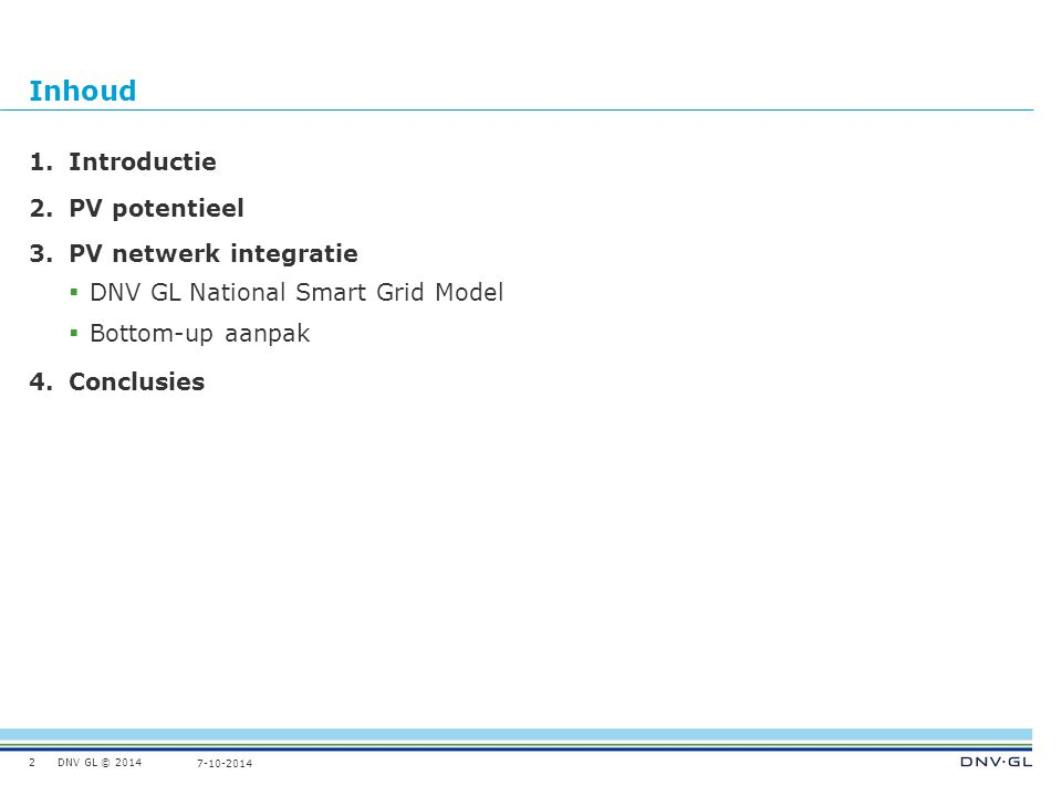 DNV GL © 2014 7-10-2014 PV Network Integration - Methodology  DNV GL National Smart Grid Profile Model 4 Scenarios – 700 MWp (January 2014) – 4 GWp (2020) – 20 GWp (2030) – 150 GWp (thought experiment)  Load flow calculations Not included:  Voltage analysis (case study)  Network stability and flexibility 13 Medium Voltage (MV) High Voltage (HV) Low Voltage (LV) HV Generation HV Consumption MV Generation LV Generation MV Consumption LV Consumption